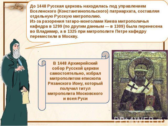 До 1448 Русская церковь находилась под управлением Вселенского (Константинопольского) патриархата, составляя отдельную Русскую митрополию.Из-за разорения татаро-монголами Киева митрополичья кафедра в 1299 (по другим данным — в 1309) была перенесена …
