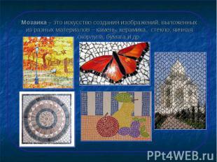 Мозаика – это искусство создания изображений, выложенных из разных материалов –