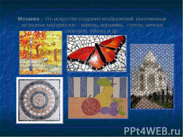 Мозаика – это искусство создания изображений, выложенных из разных материалов – камень, керамика, стекло, яичная скорлупа, бумага и др.