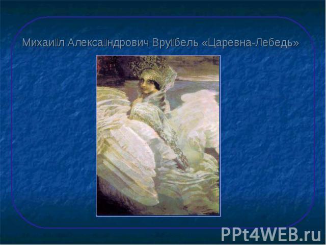 Михаил Александрович Врубель «Царевна-Лебедь»