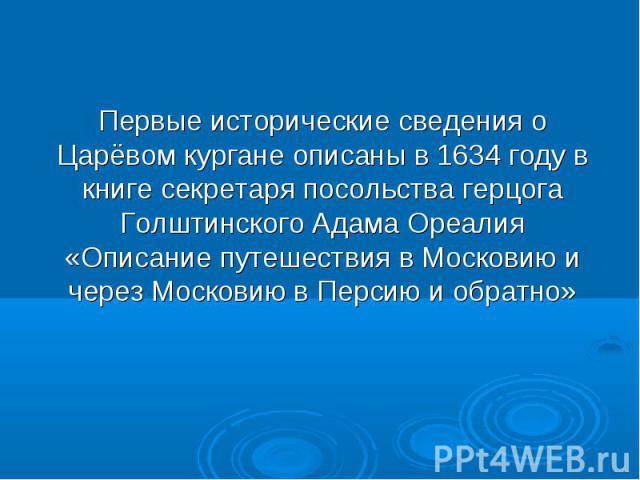 Первые исторические сведения о Царёвом кургане описаны в 1634 году в книге секретаря посольства герцога Голштинского Адама Ореалия «Описание путешествия в Московию и через Московию в Персию и обратно»