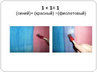1 + 1= 1 (синий)+ (красный) =(фиолетовый)