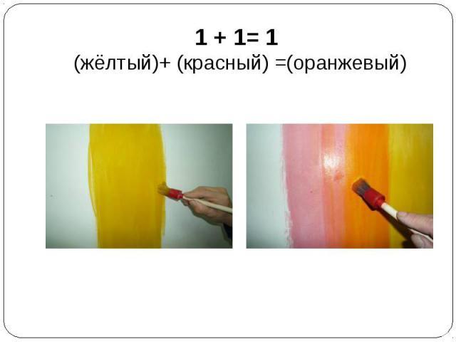 1 + 1= 1 (жёлтый)+ (красный) =(оранжевый)