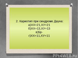 2. Кариотип при синдроме Дауна:а)ХХ+21,ХУ+21б)ХХ+13,ХУ+13в)5р-г)ХХ+11,ХУ+11