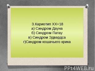 3.Кариотип ХХ+18а) Синдром Даунаб) Синдром Патаув) Синдром Эдвардсаг)Синдром кош