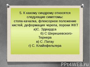 5. К какому синдрому относятся следующие симптомы:стопа-качалка, флексорное поло