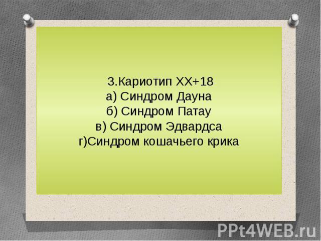 3.Кариотип ХХ+18а) Синдром Даунаб) Синдром Патаув) Синдром Эдвардсаг)Синдром кошачьего крика