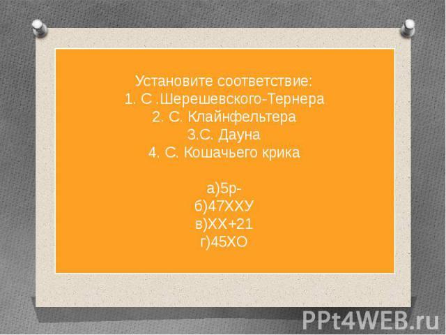 Установите соответствие:1. С .Шерешевского-Тернера2. С. Клайнфельтера3.С. Дауна4. С. Кошачьего крикаа)5р-б)47ХХУв)ХХ+21г)45ХО