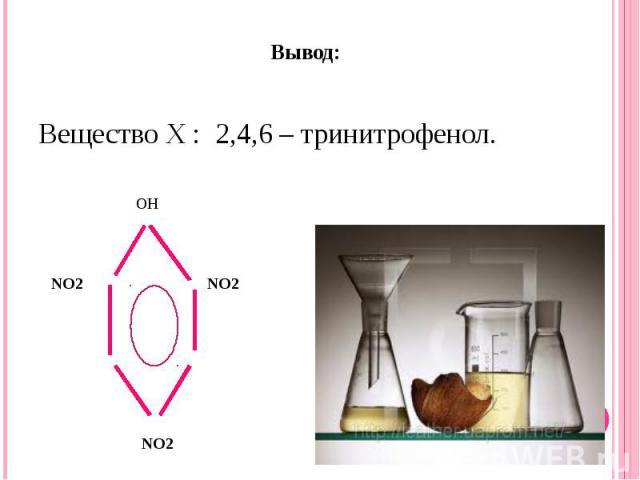 Вывод: Вещество Х : 2,4,6 – тринитрофенол.