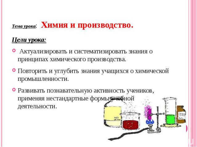 Тема урока: Химия и производство. Цели урока: Актуализировать и систематизировать знания о принципах химического производства.Повторить и углубить знания учащихся о химической промышленности.Развивать познавательную активность учеников, применяя нес…