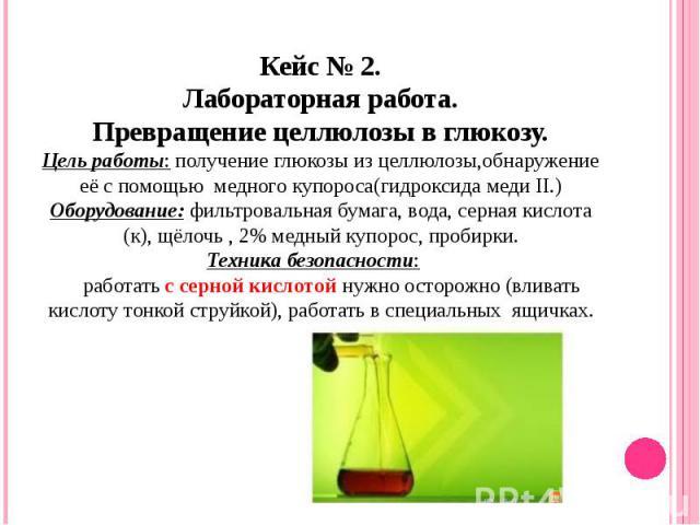 Кейс № 2.Лабораторная работа.Превращение целлюлозы в глюкозу.Цель работы: получение глюкозы из целлюлозы,обнаружение её с помощью медного купороса(гидроксида меди II.)Оборудование: фильтровальная бумага, вода, серная кислота (к), щёлочь , 2% медный …