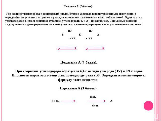 Подсказка А. ( 5 баллов) Три жидких углеводорода с одинаковым числом атомов углерода в цепи устойчивы к окислению, в определённых условиях вступают в реакции замещения с галогенами и азотной кислотой. Один из этих углеводородов Е имеет линейное стр…