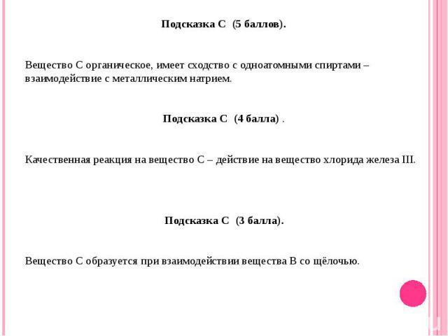 Подсказка С (5 баллов).Вещество С органическое, имеет сходство с одноатомными спиртами – взаимодействие с металлическим натрием.Подсказка С (4 балла) .Качественная реакция на вещество С – действие на вещество хлорида железа III.Подсказка С (3 б…