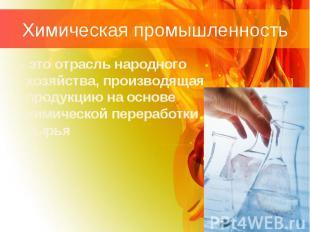 Химическая промышленность - это отрасль народного хозяйства, производящая продук