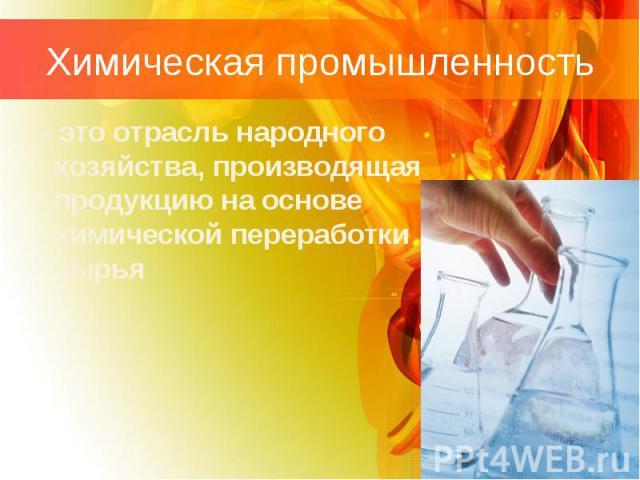 Химическая промышленность - это отрасль народного хозяйства, производящая продукцию на основе химической переработки сырья