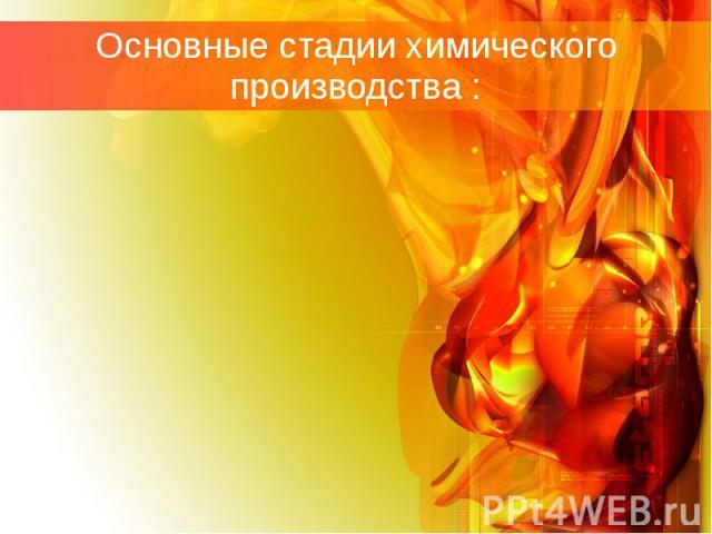Основные стадии химического производства : Подготовка сырья и подвод реагирующих веществ в зону реакцииХимические процессыОтвод продуктов и не прореагировавших веществ из зоны реакции
