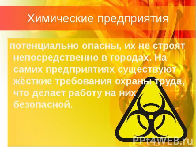 Химические предприятия потенциально опасны, их не строят непосредственно в городах. На самих предприятиях существуют жёсткие требования охраны труда, что делает работу на них безопасной.
