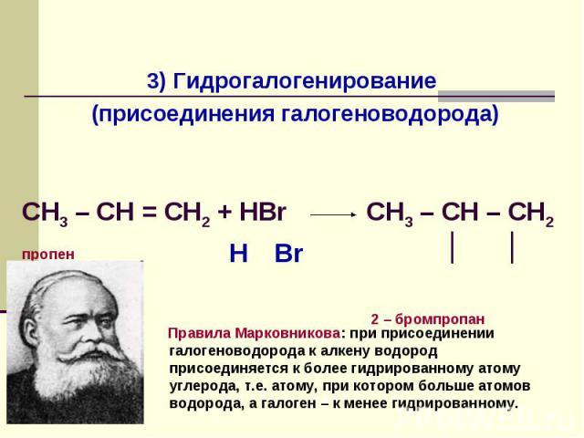 Реакции присоединения 3) Гидрогалогенирование (присоединения галогеноводорода) CH3 – CH = СН2 + HBrпропен CH3 – CH – CH2 │ │ 2 – бромпропан Правила Марковникова: при присоединении галогеноводорода к алкену водород присоединяется к более гидрированно…