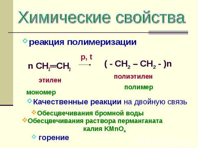 Химические свойствареакция полимеризации n CH2═CH2 этилен мономер Обесцвечивания бромной воды Качественные реакции на двойную связь Обесцвечивания раствора перманганата калия KMnO4 ( - CH2 – CH2 - )n полиэтилен