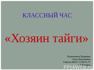 КЛАССНЫЙ ЧАС «Хозяин тайги» Подготовила ПрядкинаОльга ВасильевнаУчитель МБОУ СОШ