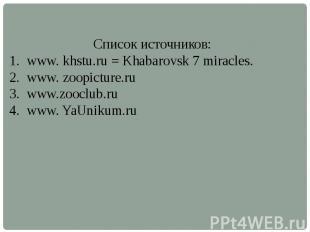 Список источников:www. khstu.ru = Khabarovsk 7 miracles.www. zoopicture.ruwww.zo