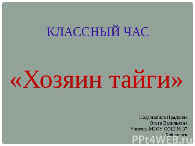 КЛАССНЫЙ ЧАС «Хозяин тайги» Подготовила ПрядкинаОльга ВасильевнаУчитель МБОУ СОШ № 37г. Хабаровск