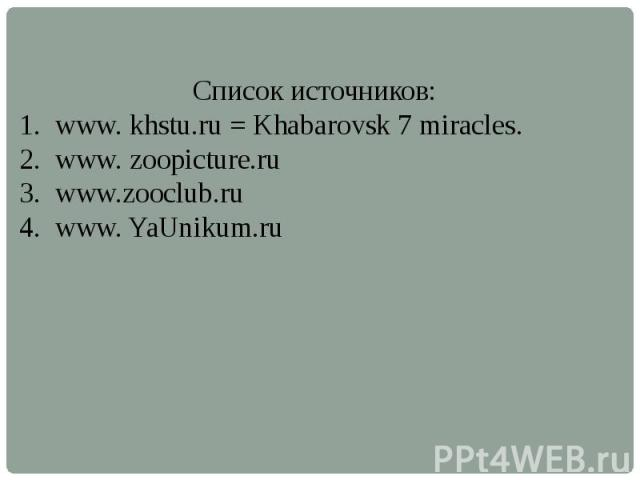 Список источников:www. khstu.ru = Khabarovsk 7 miracles.www. zoopicture.ruwww.zooclub.ruwww. YaUnikum.ru