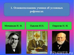 1. Основоположник учения об условных рефлексах Мечников И. И. Павлов И.П. Пирого