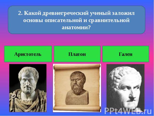 2. Какой древнегреческий ученый заложил основы описательной и сравнительной анатомии? Аристотель Платон Гален