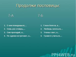 Продолжи пословицы: 7-А 7-Б С кем поведешься,…Семь раз отмерь,…Сам пропадай, а…П