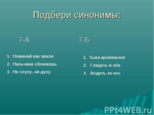 Подбери синонимы: 7-А 7-БПоминай как звалиПальчики оближешьНи слуху, ни духу Тьма кромешная Глядеть в оба Водить за нос