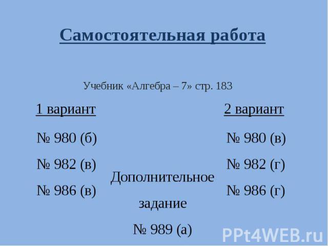 Самостоятельная работа № 980 (б)№ 982 (в)№ 986 (в) Учебник «Алгебра – 7» стр. 183 № 980 (в)№ 982 (г)№ 986 (г) Дополнительное задание№ 989 (а)