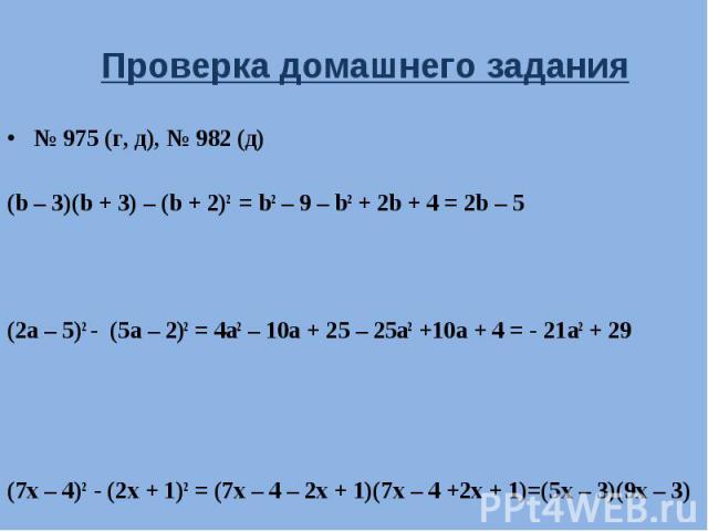 Проверка домашнего задания № 975 (г, д), № 982 (д)(b – 3)(b + 3) – (b + 2)2 = b2 – 9 – b2 + 2b + 4 = 2b – 5(2a – 5)2 - (5a – 2)2 = 4a2 – 10a + 25 – 25a2 +10a + 4 = - 21a2 + 29(7x – 4)2 - (2x + 1)2 = (7x – 4 – 2x + 1)(7x – 4 +2x + 1)=(5x – 3)(9x – 3)