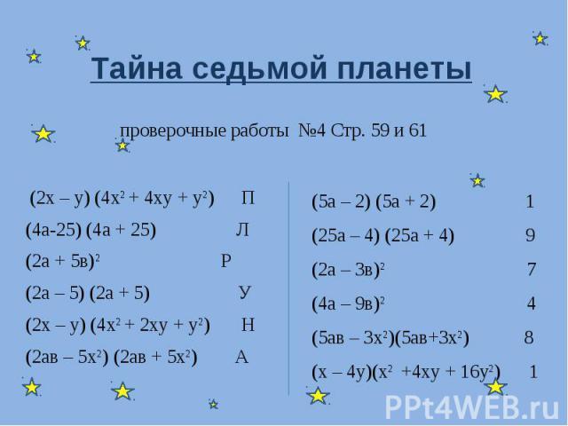 Тайна седьмой планеты проверочные работы №4 Стр. 59 и 61 (2х – у) (4х2 + 4ху + у2) П(4а-25) (4а + 25) Л(2а + 5в)2 Р(2а – 5) (2а + 5) У(2х – у) (4х2 + 2ху + у2) Н(2ав – 5х2) (2ав + 5х2) А (5а – 2) (5а + 2) 1(25а – 4) (25а + 4) 9(2а – 3в)2 7(4а – 9в)2…