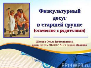 Физкультурный досугв старшей группе(совместно с родителями) Шахова Ольга Вячесла