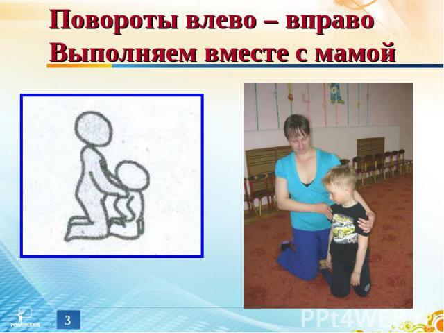 Повороты влево – вправо Выполняем вместе с мамой