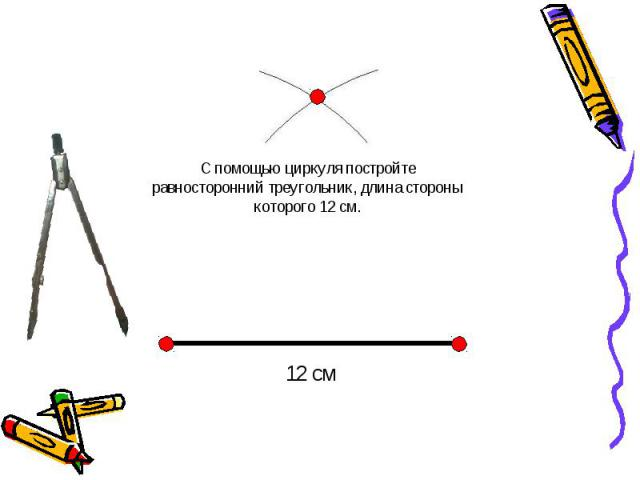 С помощью циркуля постройте равносторонний треугольник, длина стороны которого 12 см.