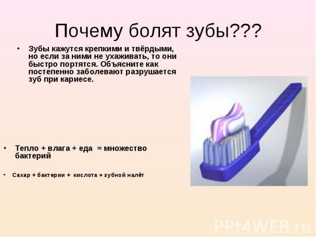 Почему болят зубы??? Зубы кажутся крепкими и твёрдыми, но если за ними не ухаживать, то они быстро портятся. Объясните как постепенно заболевают разрушается зуб при кариесе. Тепло + влага + еда = множество бактерий Сахар + бактерии + кислота = зубно…