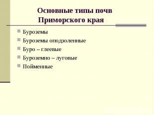 Основные типы почв Приморского края БуроземыБуроземы оподзоленные Буро – глеевые