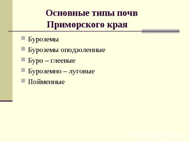 Основные типы почв Приморского края БуроземыБуроземы оподзоленные Буро – глеевыеБуроземно – луговые Пойменные