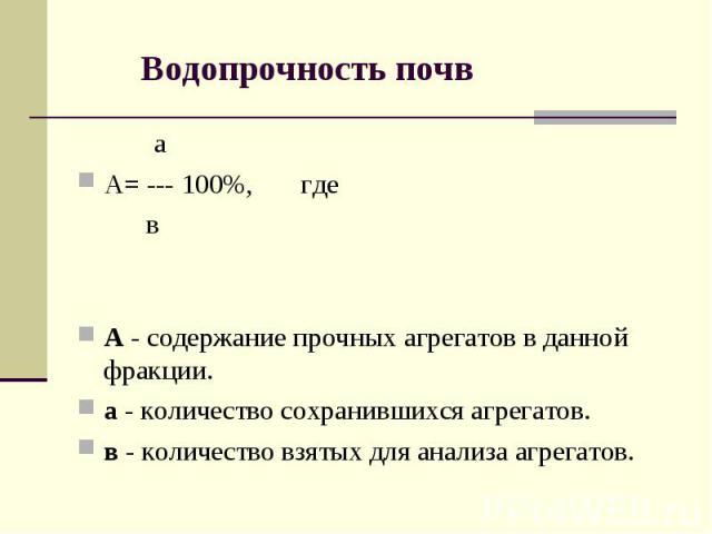 Водопрочность почв аА= --- 100%, где в А - содержание прочных агрегатов в данной фракции.а - количество сохранившихся агрегатов. в - количество взятых для анализа агрегатов.