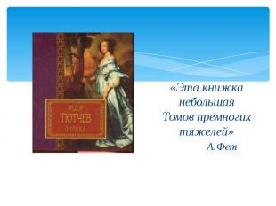«Эта книжка небольшаяТомов премногих тяжелей» А.Фет