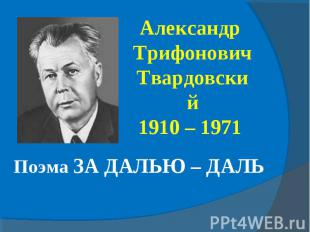 Александр Трифонович Твардовский1910 – 1971 Поэма ЗА ДАЛЬЮ – ДАЛЬ
