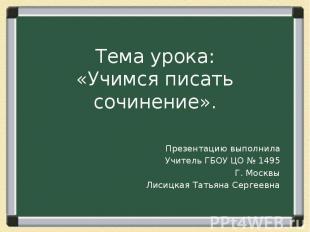 Тема урока:«Учимся писать сочинение». Презентацию выполнилаУчитель ГБОУ ЦО № 149