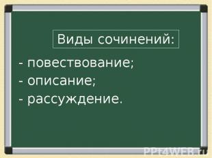 Виды сочинений:- повествование;- описание;- рассуждение.