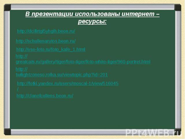 В презентации использованы интернет – ресурсы: http://dcifirtgi5yhgih.beon.ru/ http://schullenarutos.beon.ru/ http://vse-foto.ru/foto_kafe_1.html http://greatcats.ru/gallery/tiger/foto-tiger/foto-white-tiger/960-portret.html http://twilightzoneso.ro…