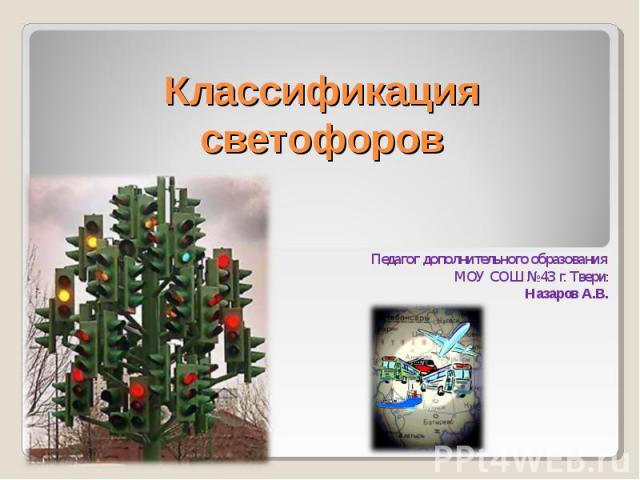 Классификация светофоров Педагог дополнительного образования МОУ СОШ №43 г. Твери:Назаров А.В.