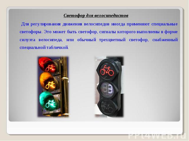 Светофор для велосипедистов Для регулирования движения велосипедов иногда применяют специальные светофоры. Это может быть светофор, сигналы которого выполнены в форме силуэта велосипеда, или обычный трехцветный светофор, снабженный специальной табличкой.