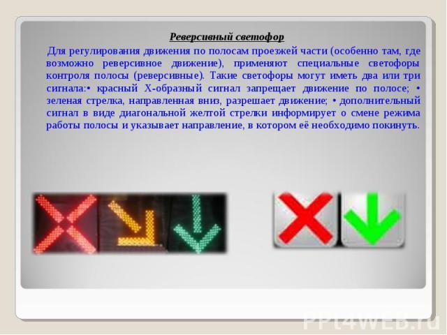 Реверсивный светофор Для регулирования движения по полосам проезжей части (особенно там, где возможно реверсивное движение), применяют специальные светофоры контроля полосы (реверсивные). Такие светофоры могут иметь два или три сигнала:• красный Х-о…