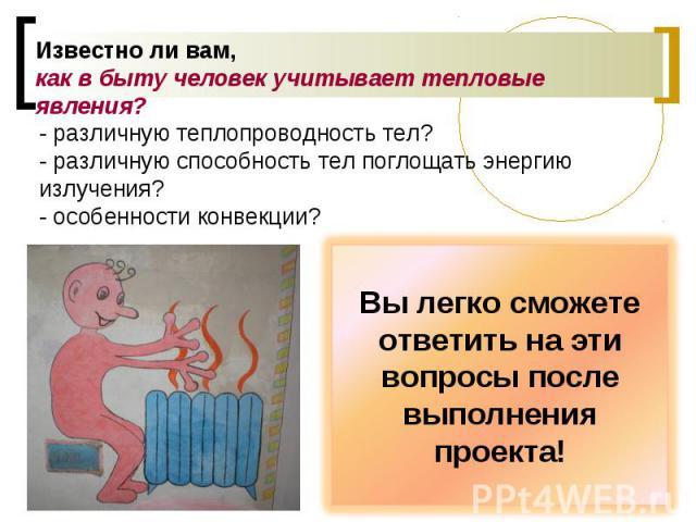 Известно ли вам, как в быту человек учитывает тепловые явления? - различную теплопроводность тел?- различную способность тел поглощать энергию излучения?- особенности конвекции? Вы легко сможете ответить на эти вопросы после выполнения проекта!